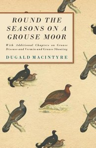 Round the Seasons on a Grouse Moor - With Additional Chapters on