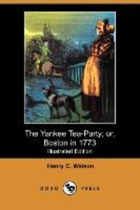 The Yankee Tea-Party; Or, Boston in 1773 (Illustrated Edition) (