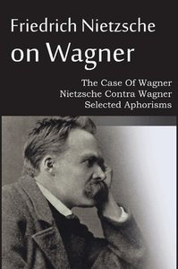 Friedrich Nietzsche on Wagner - The Case Of Wagner, Nietzsche Co