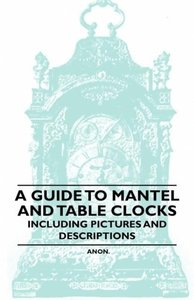 A Guide to Mantel and Table Clocks - Including Pictures and Desc