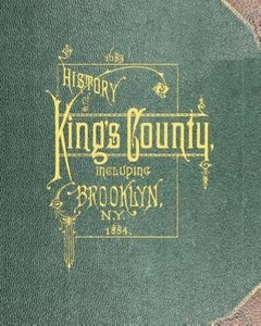 History of Kings County Including Brooklyn from 1683 to 1883 Vol
