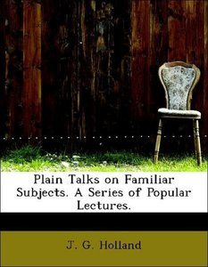 Plain Talks on Familiar Subjects. A Series of Popular Lectures.