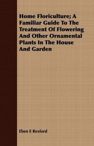 Home Floriculture; A Familiar Guide to the Treatment of Flowerin