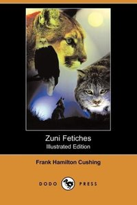 Zuni Fetiches (Illustrated Edition) (Dodo Press)