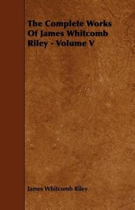 The Complete Works of James Whitcomb Riley - Volume V