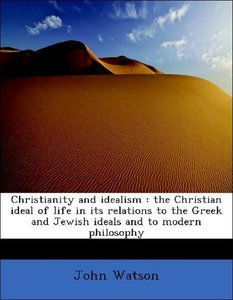 Christianity and idealism : the Christian ideal of life in its r