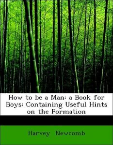 How to be a Man: a Book for Boys: Containing Useful Hints on the