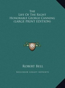The Life Of The Right Honorable George Canning (LARGE PRINT EDIT