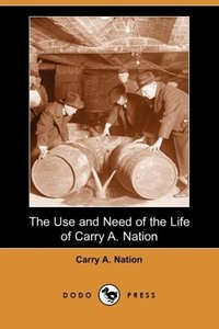 The Use and Need of the Life of Carry A. Nation (Dodo Press)