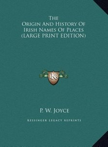 The Origin And History Of Irish Names Of Places (LARGE PRINT EDI