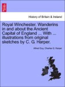Royal Winchester. Wanderins in and about the Ancient Capital of