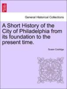 A Short History of the City of Philadelphia from its foundation