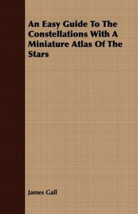 An Easy Guide to the Constellations with a Miniature Atlas of th