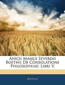 Anicii Manlii Severini Boethii De Consolatione Philosophiae: Lib