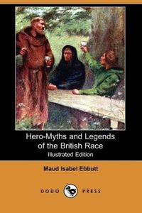 Hero-Myths and Legends of the British Race (Illustrated Edition)