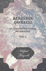 Benjamin Disraeli - An Unconventional Biography - Vol I.