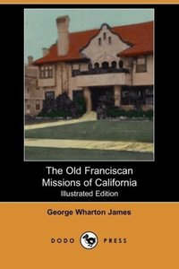 The Old Franciscan Missions of California (Illustrated Edition)