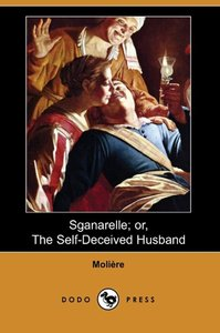 Sganarelle; Or, the Self-Deceived Husband (Dodo Press)