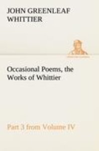 Occasional Poems Part 3 from Volume IV., the Works of Whittier: