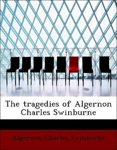 The tragedies of Algernon Charles Swinburne