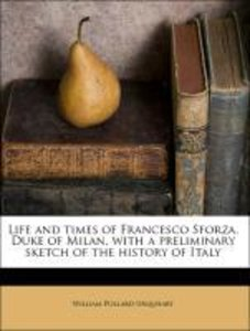 Life and times of Francesco Sforza, Duke of Milan, with a prelim