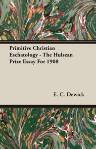 Primitive Christian Eschatology - The Hulsean Prize Essay For 19