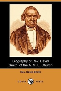 Biography of REV. David Smith, of the A. M. E. Church (Dodo Pres