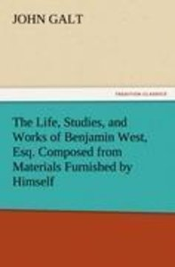 The Life, Studies, and Works of Benjamin West, Esq. Composed fro