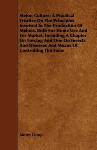 Melon Culture; A Practical Treatise on the Principles Involved i