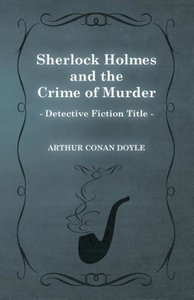 Sherlock Holmes and the Crime of Murder (a Collection of Short S