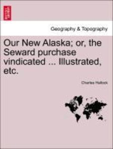 Our New Alaska; or, the Seward purchase vindicated ... Illustrat