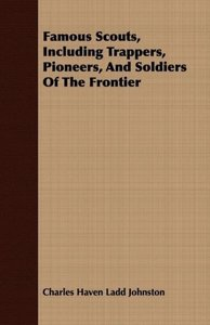 Famous Scouts, Including Trappers, Pioneers, And Soldiers Of The