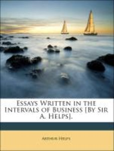 Essays Written in the Intervals of Business [By Sir A. Helps].