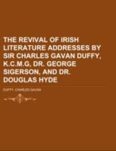 The Revival of Irish Literature Addresses by Sir Charles Gavan D