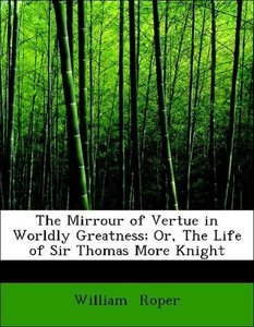 The Mirrour of Vertue in Worldly Greatness; Or, The Life of Sir