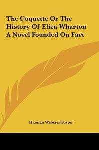 The Coquette Or The History Of Eliza Wharton A Novel Founded On