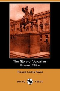 The Story of Versailles (Illustrated Edition) (Dodo Press)