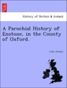 A Parochial History of Enstone, in the County of Oxford.