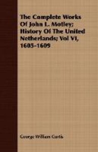 The Complete Works of John L. Motley; History of the United Neth