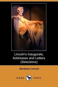 Lincoln's Inaugurals, Addresses and Letters (Selections) (Dodo P