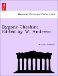 Bygone Cheshire. Edited by W. Andrews.