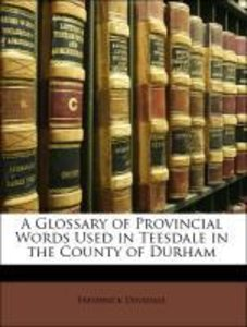 A Glossary of Provincial Words Used in Teesdale in the County of