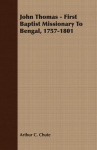 John Thomas - First Baptist Missionary To Bengal, 1757-1801