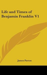 Life And Times Of Benjamin Franklin V1