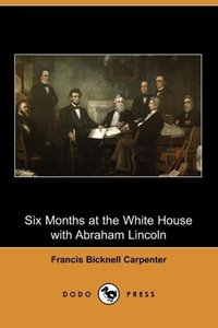 Six Months at the White House with Abraham Lincoln (Dodo Press)