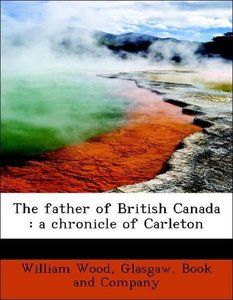 The father of British Canada : a chronicle of Carleton