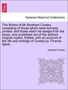 The Works of Mr Abraham Cowley, consisting of those which were f
