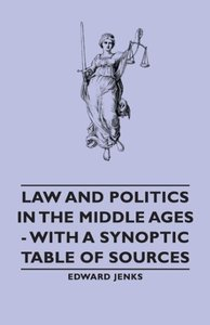Law and Politics in the Middle Ages - With a Synoptic Table of S