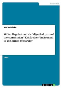 "Walter Bagehot und die ""dignified parts of the constitution"": Kr"