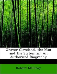 Grover Cleveland, the Man and the Statesman; An Authorized Biogr